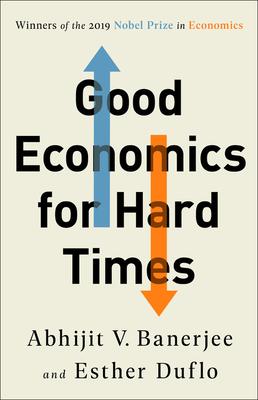 Good Economics for Hard Times - Banerjee, Abhijit V, and Duflo, Esther