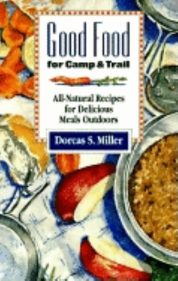 Good Food for Camp and Trail: All-Natural Recipes for Delicious Meals Outdoors - Miller, Dorcas S, and Dorcas S, Miller
