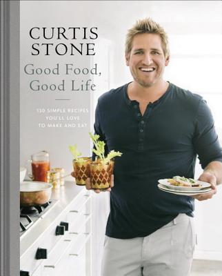 Good Food, Good Life: 130 Simple Recipes You'll Love to Make and Eat - Stone, Curtis