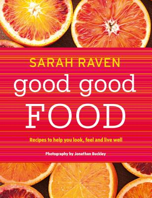 Good Good Food: Recipes to Help You Look, Feel and Live Well - Raven, Sarah, and Buckley, Jonathan (Photographer)