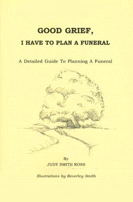 Good Grief, I Have to Plan a Funeral: A Detailed Guide to Planning a Funeral - Smith Ross, Judy