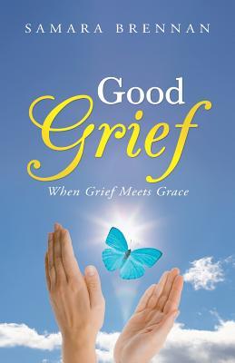 Good Grief: When Grief Meets Grace - Brennan, Samara