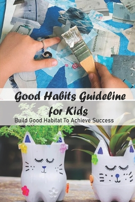 Good Habits Guideline for Kids: Build Good Habitat To Achieve Success: Good Habits Guideline for Kids - Odom, Wanda