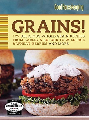 Good Housekeeping Grains!: 125 Delicious Whole-Grain Recipes from Barley & Bulgur to Wild Rice & More - Good Housekeeping (Editor)