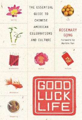 Good Luck Life: The Essential Guide to Chinese American Celebrations and Culture - Gong, Rosemary