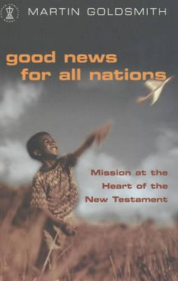 Good News for All Nations: Mission at the Heart of the New Testament - Goldsmith, Martin