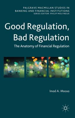 Good Regulation, Bad Regulation: The Anatomy of Financial Regulation - Moosa, Imad A.