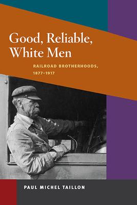 Good, Reliable, White Men: Railroad Brotherhoods, 1877-1917 - Taillon, Paul Michel