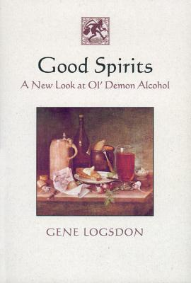 Good Spirits: A New Look at Ol' Demon Alcohol - Logsdon, Gene