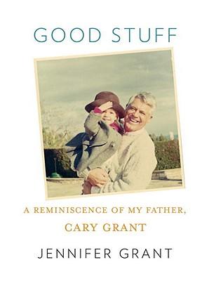 Good Stuff: A Reminiscence of My Father, Cary Grant - Grant, Jennifer