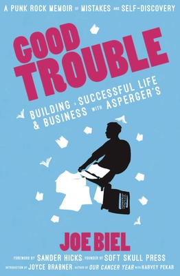 Good Trouble: Building a Successful Life and Business with Asperger's - Biel, Joe, and Hicks, Sander (Foreword by), and Brabner, Joyce (Introduction by)