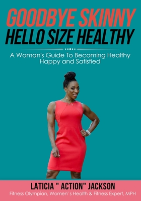 Goodbye Skinny, Hello Size Healthy: A Woman's Guide To Becoming Healthy, Happy and Satisfied - Jackson, Laticia Action