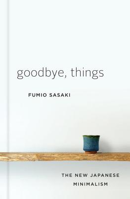 Goodbye, Things: The New Japanese Minimalism - Sasaki, Fumio, and Sugita, Eriko