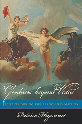 Goodness Beyond Virtue: Jacobins During the French Revolution - Higonnet, Patrice