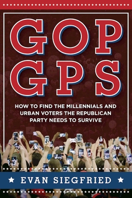 GOP GPS: How to Find the Millennials and Urban Voters the Republican Party Needs to Survive - Siegfried, Evan, and George, Robert A (Foreword by)