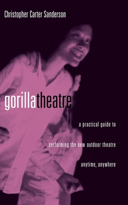 Gorilla Theater: A Practical Guide to Performing the New Outdoor Theater Anytime, Anywhere - Sanderson, Christopher C, and Sanderson, C, and Sanderson Chris