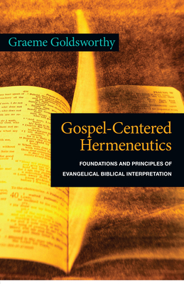 Gospel-Centered Hermeneutics: Foundations and Principles of Evangelical Biblical Interpretation - Goldsworthy, Graeme
