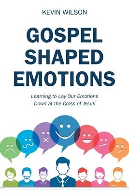 Gospel Shaped Emotions: Learning to Lay Our Emotions Down at the Cross of Jesus - Wilson, Kevin