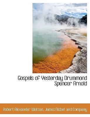 Gospels of Yesterday Drummond Spencer Arnold - Watson, Robert Alexander, and James Nisbet & Co (Creator)