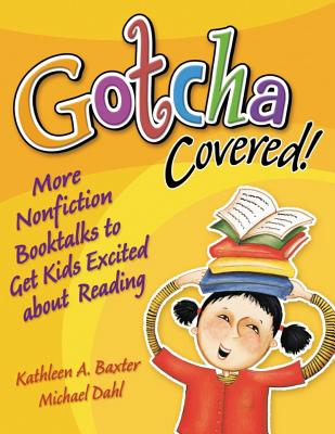 Gotcha Covered!: More Nonfiction Booktalks to Get Kids Excited about Reading - Baxter, Kathleen a, and Dahl, Michael S