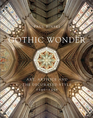 Gothic Wonder: Art, Artifice, and the Decorated Style, 1290-1350 - Binski, Paul, Professor