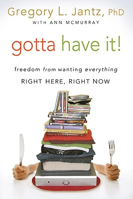 Gotta Have It!: Freedom from Wanting Everything Right Here, Right Now - Jantz, Gregory, Dr., and McMurray, Ann