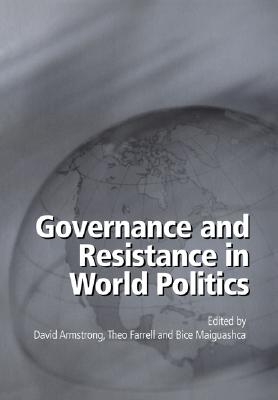 Governance and Resistance in World Politics - Armstrong, David (Editor), and Farrell, Theo (Editor), and Maiguashca, Bice (Editor)