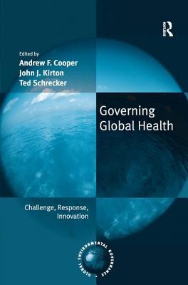Governing Global Health: Challenge, Response, Innovation - Cooper, Andrew, and Kirton, John (Editor)