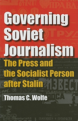 Governing Soviet Journalism: The Press and the Socialist Person After Stalin - Wolfe, Thomas C