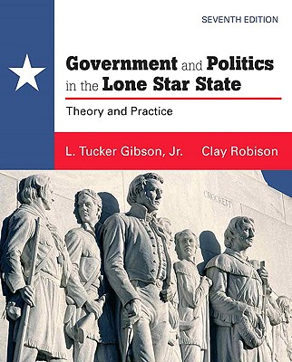 Government and Politics in the Lone Star State: Theory and Practice - Gibson, L Tucker, Jr., and Robison, Clay