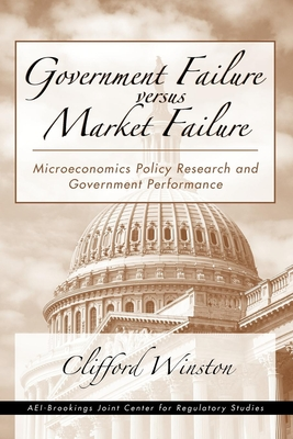 Government Failure Versus Market Failure: Microeconomics Policy Research and Government Performance - Winston, Clifford