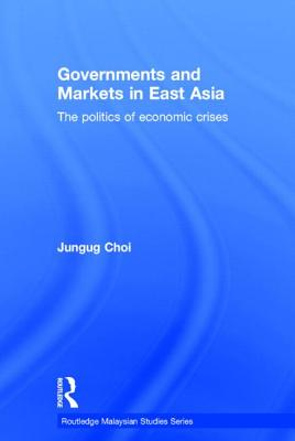 Governments and Markets in East Asia: The Politics of Economic Crises - Choi, Jungug