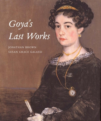 Goya's Last Works - Galassi, Susan Grace, PH.D., and Brown, Jonathan
