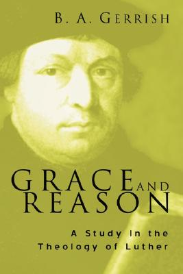 Grace and Reason: A Study in the Theology of Luther - Gerrish, B A