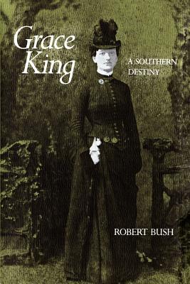 Grace King: A Southern Destiny - Bush, Robert