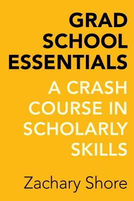 Grad School Essentials: A Crash Course in Scholarly Skills - Shore, Zachary