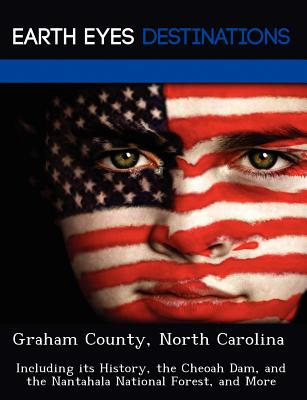 Graham County, North Carolina: Including Its History, the Cheoah Dam, and the Nantahala National Forest, and More - Clyde, Sharon
