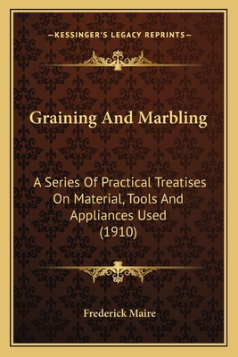 Graining and Marbling Graining and Marbling: A Series of Practical Treatises on Material, Tools and Applia Series of Practical Treatises on Material, Tools and Appliances Used (1910) Ances Used (1910) - Maire, Frederick