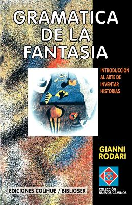 Gramatica de la Fantasia: Introduccion al Arte de Inventar Historias - Rodari, Gianni
