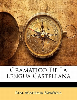 Gramatico de La Lengua Castellana - Espaola, Real Academia, and Espanola, Real Academia