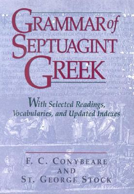 Grammar of Septuagint Greek: With Selected Readings, Vocabularies, and Updated Indexes - Conybeare, F C, and Stock, George, St.