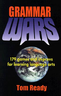 Grammar Wars: 179 Games and Improvs for Learning Language Arts - Ready, Tom