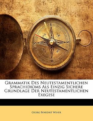 Grammatik Des Neutestamentlichen Sprachidioms ALS Einzig Sichere Grundlage Der Neutestamentlichen Exegese - Winer, Georg Benedikt