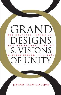 Grand Designs and Visions of Unity: The Atlantic Powers and the Reorganization of Western Europe, 1955-1963 - Giauque, Jeffrey Glen