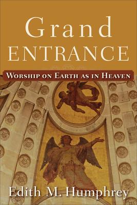Grand Entrance: Worship on Earth as in Heaven - Humphrey, Edith M