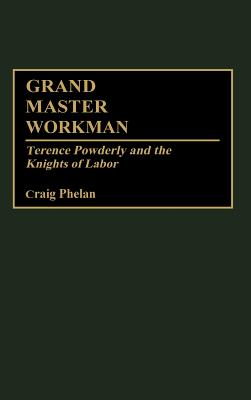Grand Master Workman: Terence Powderly and the Knights of Labor - Phelan, Craig