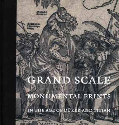 Grand Scale: Monumental Prints in the Age of Durer and Titian - Silver, Larry (Editor)