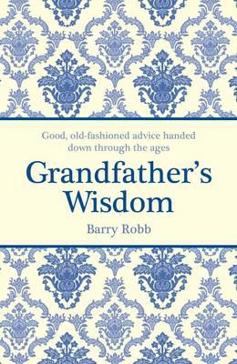 Grandfather's Wisdom: Good, old-fashioned advice handed down through the ages - Robb, Barry
