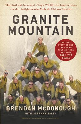 Granite Mountain: The Firsthand Account of a Tragic Wildfire, Its Lone Survivor, and the Firefighters Who Made the Ultimate Sacrifice - McDonough, Brendan, and Talty, Stephan