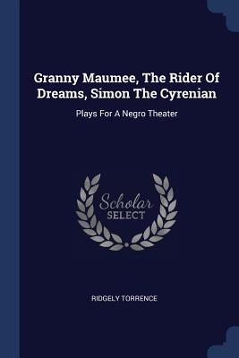 Granny Maumee, the Rider of Dreams, Simon the Cyrenian: Plays for a Negro Theater - Torrence, Ridgely